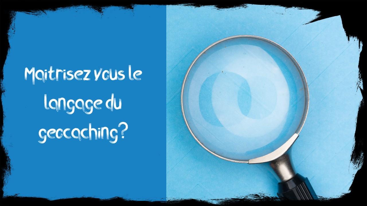 Maîtrisez vous le langage du geocaching ?